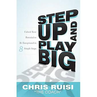 Step Up and Play Big - Unlock Your Potential to Be Exceptional in 8 Si