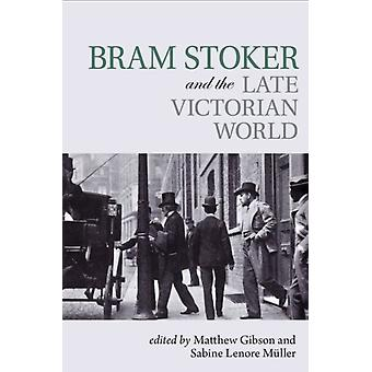 Bram Stoker and the Late Victorian World by Matthew Gibson