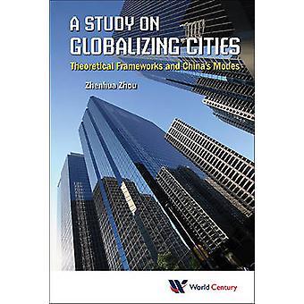 STUDY ON GLOBALIZING CITIES A THEORETICAL FRAMEWORKS AND CHINAS MODES by ZHOU & ZHENHUA