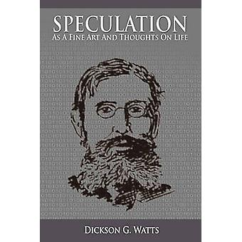 Speculation As a Fine Art and Thoughts on Life by Watts & Dickson G.