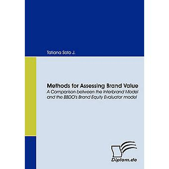 Methods for Assessing Brand Value. A Comparison between the Interbrand Model and the BBDOs Brand Equity Evaluator model by Soto J. & Tatiana