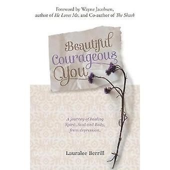 Beautiful Courageous You  A journey of healing Spirit Soul and Body from depression by Berrill & Lauralee