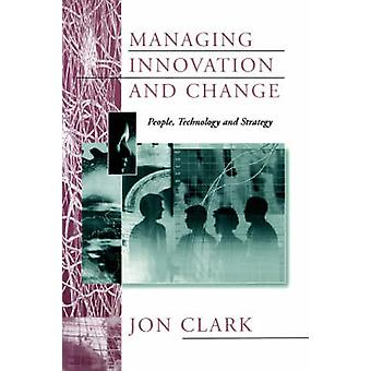 Managing Innovation and Change People Technology and Strategy by Clark & Jon