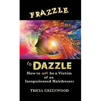Frazzle to Dazzle How to Not Be a Victim of an Inexperienced Hairdresser by Greenwood & Tricia
