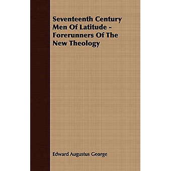 Seventeenth Century Men Of Latitude  Forerunners Of The New Theology by George & Edward Augustus