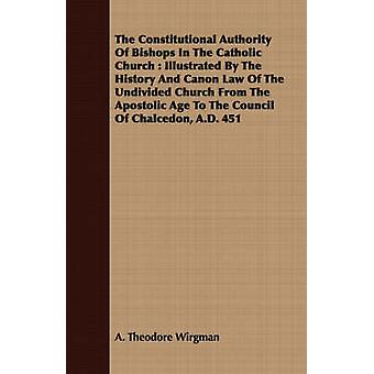 The Constitutional Authority Of Bishops In The Catholic Church  Illustrated By The History And Canon Law Of The Undivided Church From The Apostolic Age To The Council Of Chalcedon A.D. 451 by Wirgman & A. Theodore