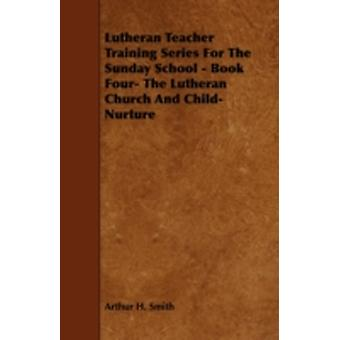 Lutheran Teacher Training Series for the Sunday School  Book Four The Lutheran Church and ChildNurture by Smith & Arthur H.