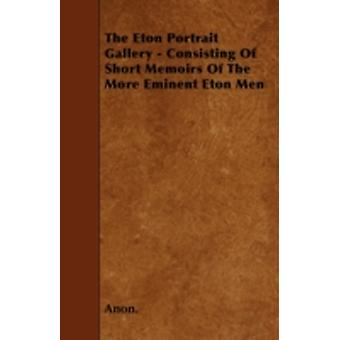 The Eton Portrait Gallery  Consisting Of Short Memoirs Of The More Eminent Eton Men by Anon.