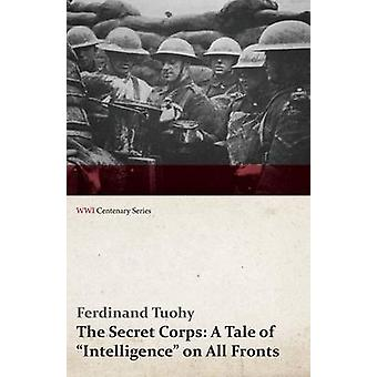 The Secret Corps A Tale of Intelligence on All Fronts WWI Centenary Series by Tuohy & Ferdinand