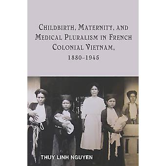 Childbirth Maternity and Medical Pluralism in French Colonial Vietnam 18801945 by Nguyen & Thuy Linh