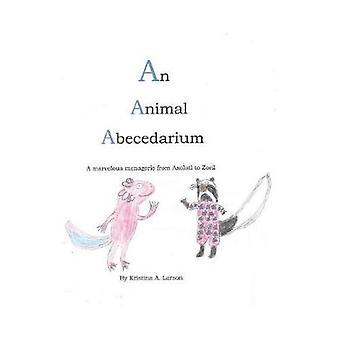 An Animal Abecedarium A marvelous menagerie from AXOLOTL to ZORIL by Larson & Kristina A.