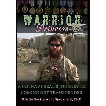 Warrior Princess A U.S. Navy Seals Journey to Coming Out Transgender by Beck & Kristin