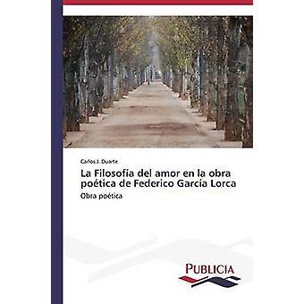 La Filosofa del amor en la obra potica de Federico Garca Lorca by Duarte Carlos J.