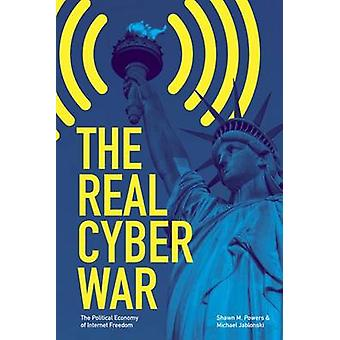 The Real Cyber War  The Political Economy of Internet Freedom by Shawn M Powers & Michael Jablonski