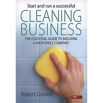 Start and Run a Successful Cleaning Business  The Essential Guide to Building a Profitable Company by Robert Gordon