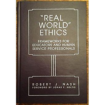 Real World Ethics - Frameworks for Educators and Human Service Profess