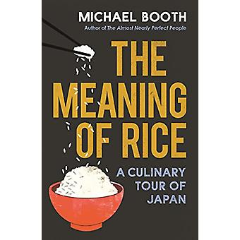 The Meaning of Rice - And Other Tales from the Belly of Japan by Micha