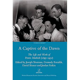 A Captive of the Dawn - The Life and Work of Peretz Markish (1895-1952