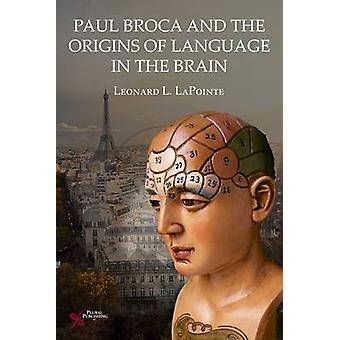 Paul Broca and the Origins of Language in the Brain by Leonard L. LaP