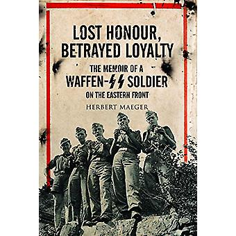 Lost Honour - Betrayed Loyalty - The Memoir of a Waffen-SS Soldier on