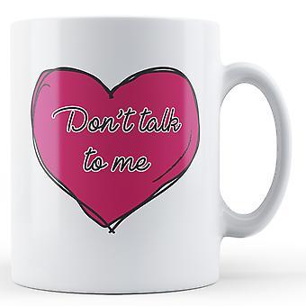 Don't talk to me - Printed Mug