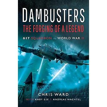 Dambusters - The Forging of a Legend - 617 Squadron in World War II by
