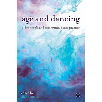 Age and Dancing - Older People and Community Dance Practice by Diane A