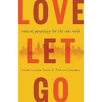 Love Let Go - Radical Generosity for the Real World by Laura Truax - A