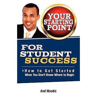 Your Starting Point For Student Success by Moodie & Arel