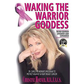 Waking the Warrior Goddess Dr. Christine Horners Program to Protect Against  Fight Breast Cancer by Horner & Christine