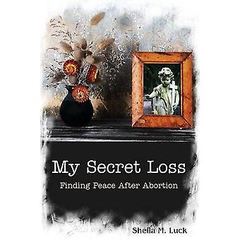My Secret Loss Finding Peace After Abortion by Luck & Sheila M.