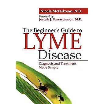 The Beginners Guide to Lyme Disease Diagnosis and Treatment Made Simple by McFadzean Nd & Nicola