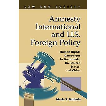 Amnesty International and U.S. Foreign Policy Human Rights Campaigns in Guatemala the United States and China by Baldwin & Maria T.