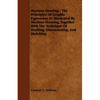 Machine Drawing  The Principles of Graphic Expression as Illustrated by Machine Drawing Together with the Technique of Drafting Dimensioning and S by Anthony & Gardner C.