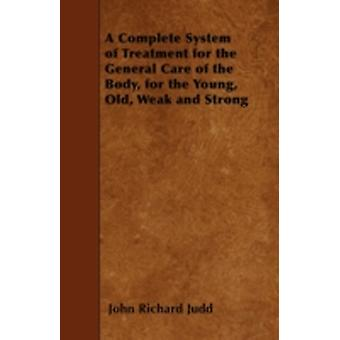 A Complete System of Treatment for the General Care of the Body for the Young Old Weak and Strong by Judd & John Richard