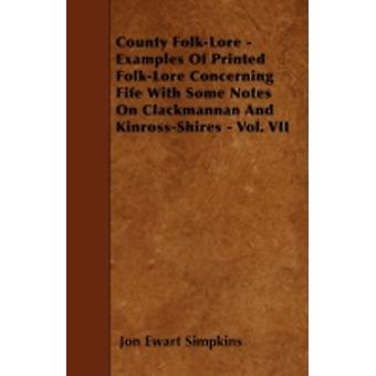 County FolkLore  Examples Of Printed FolkLore Concerning Fife With Some Notes On Clackmannan And KinrossShires  Vol. VII by Simpkins & Jon Ewart
