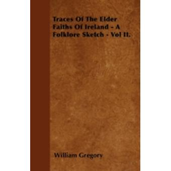 Traces Of The Elder Faiths Of Ireland  A Folklore Sketch  Vol II. by Gregory & William