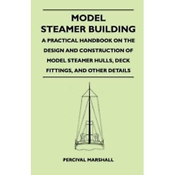 Model Steamer Building  A Practical Handbook on the Design and Construction of Model Steamer Hulls Deck Fittings and Other Details by Marshall & Percival