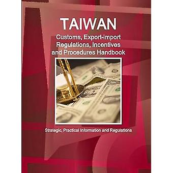 Taiwan Customs Exportimport Regulations Incentives and Procedures Handbook  Strategic Practical Information and Regulations by IBP & Inc.