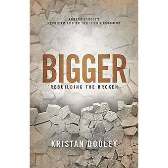 Bigger Rebuilding the Broken by Dooley & Kristan