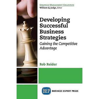 Developing Successful Business Strategies Gaining the Competitive Advantage by Reider & Rob