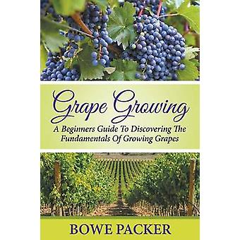 Grape Growing A Beginners Guide To Discovering The Fundamentals Of Growing Grapes by Packer & Bowe