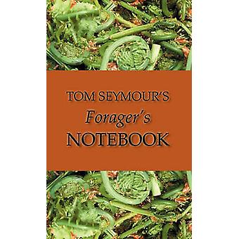 Tom Seymours Foragers Notebook by Seymour & Tom