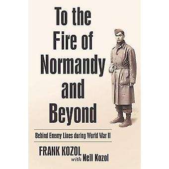 To the Fire of Normandy and Beyond - Behind Enemy Lines During World W