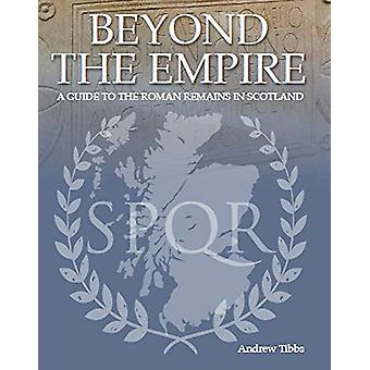 Beyond the Empire - A Guide to the Roman Remains in Scotland by Andrew