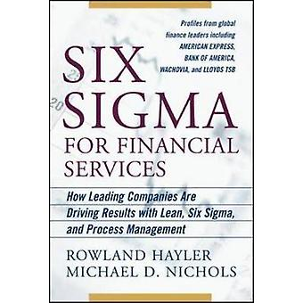 Six Sigma for Financial Services How Leading Companies Are Driving Results Using Lean Six Sigma and Process Management by Rowland HaylerMichael Nichols