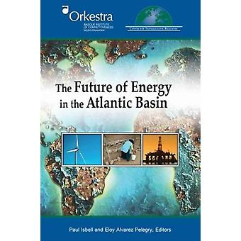 The Future of Energy in the Atlantic Basin by Edited by Paul Isbell & Edited by Eloy Alvarez