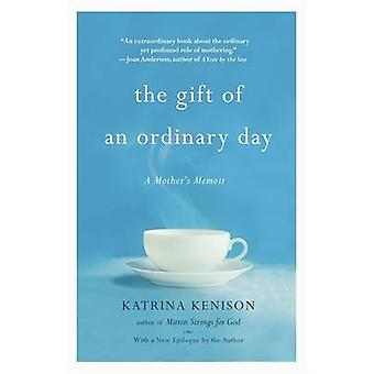 The Gift of an Ordinary Day  A Mothers Memoir by Katrina Kenison
