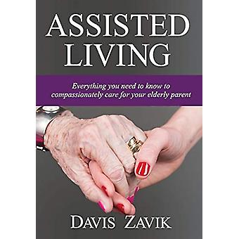 Assisted Living - Everything You Need to Know to Compassionately Care