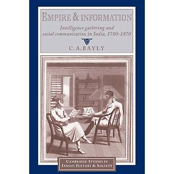 Empire and Information  Intelligence Gathering and Social Communication in India 17801870 by C a Bayly